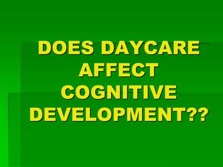 DOES DAYCARE AFFECT COGNITIVE DEVELOPMENT??. What's daycare??  TEMPORARY  NOT WITH A FAMILY MEMBER  OUTSIDE THE HOME.