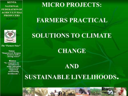 "Vision Vision ''Empowered Kenyan farmers with a strong voice"" Mission Mission To empower its members to make informed choices for improved sustainable."