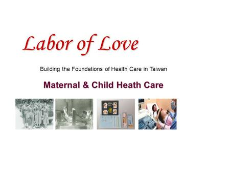 Labor of Love Building the Foundations of Health Care in Taiwan Maternal & Child Heath Care.