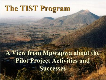 The TIST Program A View from Mpwapwa about the Pilot Project Activities and Successes.