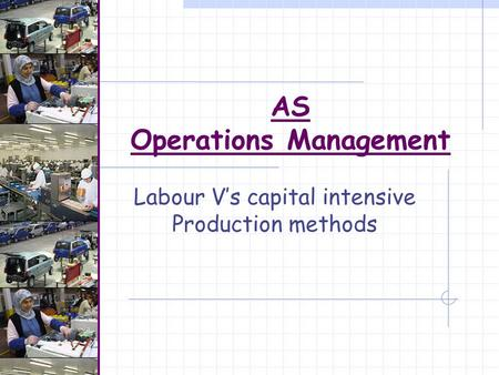 AS Operations Management Labour V's capital intensive Production methods.