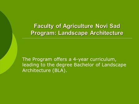 Faculty of Agriculture Novi Sad Program: Landscape Architecture The Program offers a 4-year curriculum, leading to the degree Bachelor of Landscape Architecture.