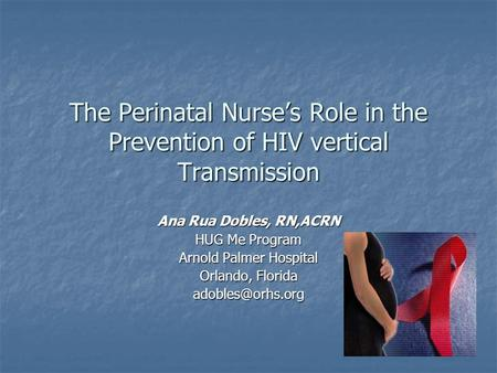 The Perinatal Nurse's Role in the Prevention of HIV vertical Transmission Ana Rua Dobles, RN,ACRN HUG Me Program Arnold Palmer Hospital Orlando, Florida.