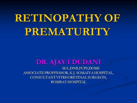 RETINOPATHY OF PREMATURITY DR. AJAY I DUDANI M.S.,DNB,FCPS,DOMS M.S.,DNB,FCPS,DOMS ASSOCIATE PROFFESSOR, K.J. SOMAIYA HOSPITAL, CONSULTANT VITREORETINAL.
