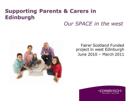 Supporting Parents & Carers in Edinburgh Our SPACE in the west Fairer Scotland Funded project in west Edinburgh June 2010 – March 2011.