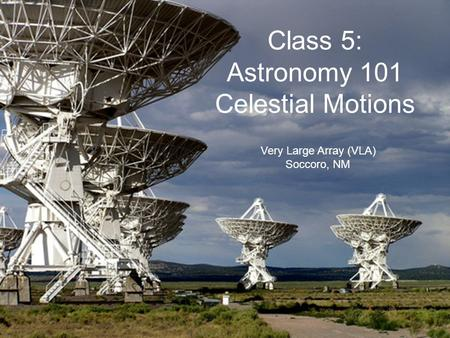 Very Large Array (VLA) Soccoro, NM Class 5: Astronomy 101 Celestial Motions.