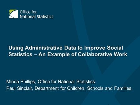 Using Administrative Data to Improve Social Statistics – An Example of Collaborative Work Minda Phillips, Office for National Statistics. Paul Sinclair,