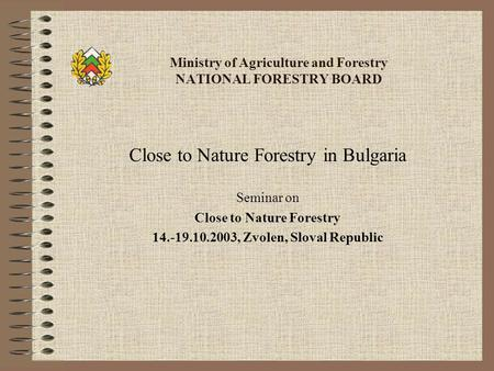 Ministry of Agriculture and Forestry NATIONAL FORESTRY BOARD Close to Nature Forestry in Bulgaria Seminar on Close to Nature Forestry 14.-19.10.2003, Zvolen,