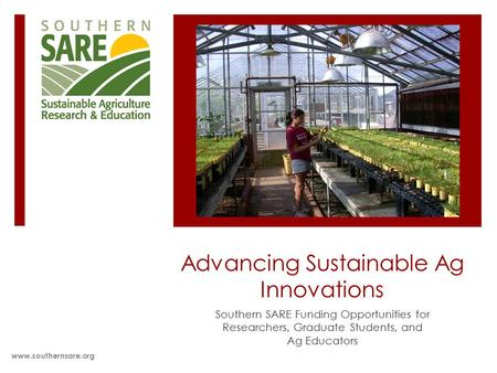 Advancing Sustainable Ag Innovations Southern SARE Funding Opportunities for Researchers, Graduate Students, and Ag Educators www.southernsare.org.