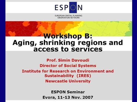 Workshop B: Aging, shrinking regions and access to services Prof. Simin Davoudi Director of Social Systems Institute for Research on Environment and Sustainability.