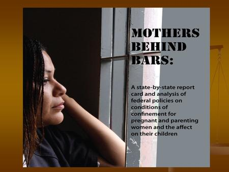 Development of the Report Card Mothers Behind Bars Coalition Mothers Behind Bars Coalition Began with shackling and expanded to include prenatal care.