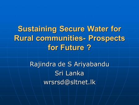 Sustaining Secure Water for Rural communities- Prospects for Future ? Rajindra de S Ariyabandu Sri Lanka