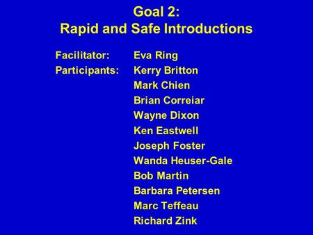 Goal 2: Rapid and Safe Introductions Facilitator: Eva Ring Participants:Kerry Britton Mark Chien Brian Correiar Wayne Dixon Ken Eastwell Joseph Foster.