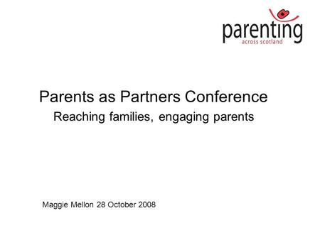 Parents as Partners Conference Reaching families, engaging parents Maggie Mellon 28 October 2008.