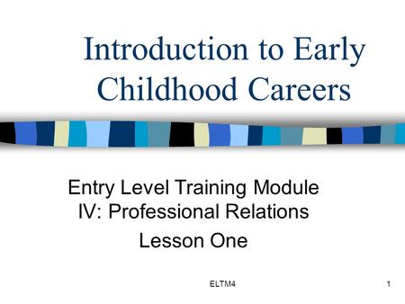 ELTM41 Introduction to Early Childhood Careers Entry Level Training Module IV: Professional Relations Lesson One.