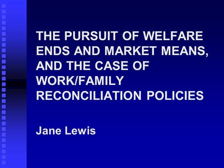 THE PURSUIT OF WELFARE ENDS AND MARKET MEANS, AND THE CASE OF WORK/FAMILY RECONCILIATION POLICIES Jane Lewis.