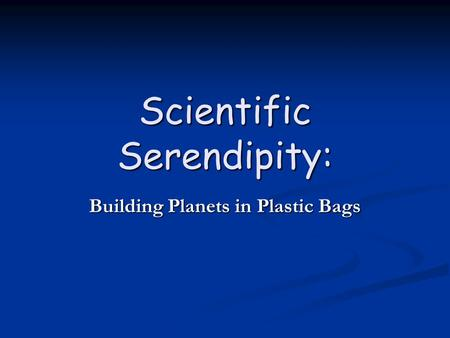 Scientific Serendipity: Building Planets in <strong>Plastic</strong> <strong>Bags</strong>.