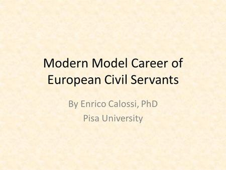 Modern Model Career of European Civil Servants By Enrico Calossi, PhD Pisa University.