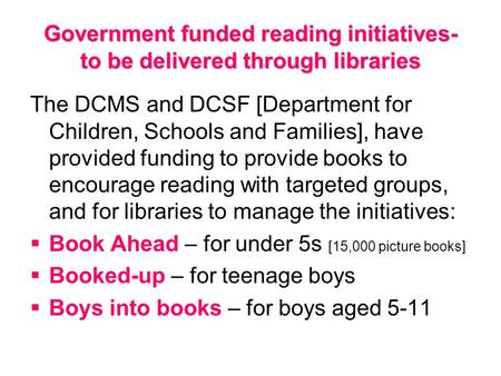 Government funded reading initiatives- to be delivered through libraries The DCMS and DCSF [Department for Children, Schools and Families], have provided.