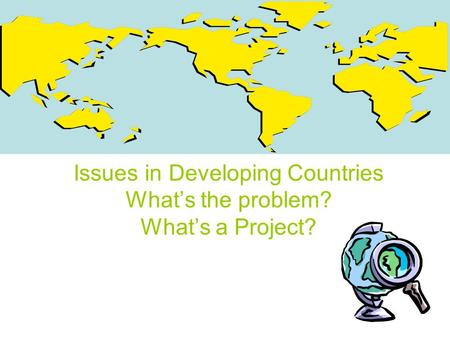 Issues in Developing Countries What's the problem? What's a Project?