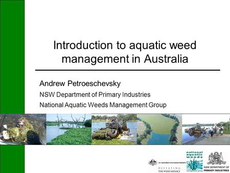 Introduction to aquatic weed management in Australia Andrew Petroeschevsky NSW Department of Primary Industries National Aquatic Weeds Management Group.