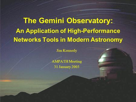 Jim Kennedy AMPATH Meeting 31 January 2003 The Gemini Observatory: An Application of High-Performance Networks Tools in Modern Astronomy.
