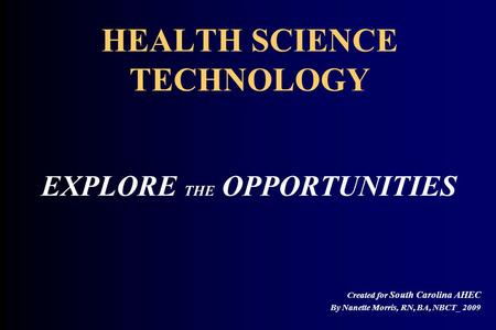 HEALTH SCIENCE TECHNOLOGY EXPLORE THE OPPORTUNITIES Created for South Carolina AHEC By Nanette Morris, RN, BA, NBCT_ 2009.