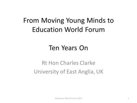 From Moving Young Minds to Education World Forum Ten Years On Rt Hon Charles Clarke University of East Anglia, UK 1Education World Forum 2013.