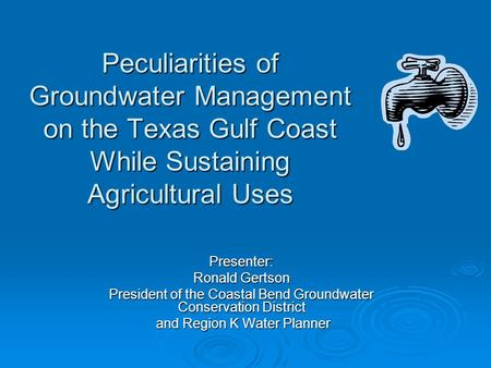 Peculiarities of Groundwater Management on the Texas Gulf Coast While Sustaining Agricultural Uses Presenter: Ronald Gertson President of the Coastal Bend.