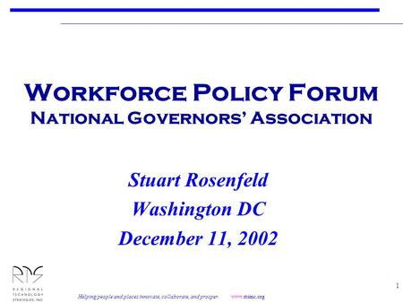 Helping people and places innovate, collaborate, and prosper. www.rtsinc.org 1 Workforce Policy Forum National Governors' Association Stuart Rosenfeld.