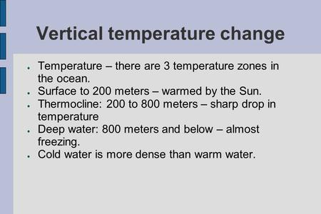 Vertical temperature change ● Temperature – there are 3 temperature zones in the ocean. ● Surface to 200 meters – warmed by the Sun. ● Thermocline: 200.