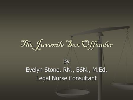 The Juvenile Sex Offender By Evelyn Stone, RN., BSN., M.Ed. Legal Nurse Consultant.