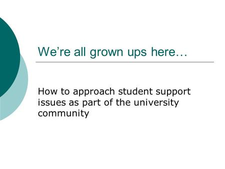 We're all grown ups here… How to approach student support issues as part of the university community.