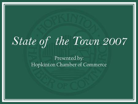 STATE OF THE TOWN State of the Town 2007 Presented by: Hopkinton Chamber of Commerce.