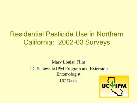 Residential Pesticide Use in Northern California: 2002-03 Surveys Mary Louise Flint UC Statewide IPM Program and Extension Entomologist UC Davis.