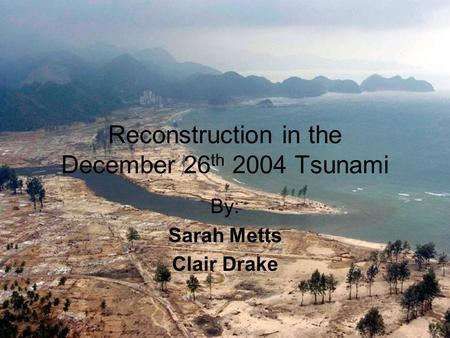 Reconstruction in the December 26 th 2004 Tsunami By: Sarah Metts Clair Drake.