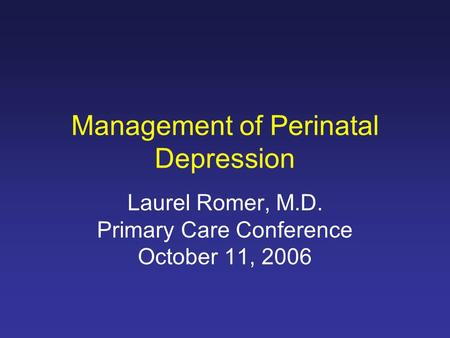 Management of Perinatal Depression Laurel Romer, M.D. Primary Care Conference October 11, 2006.
