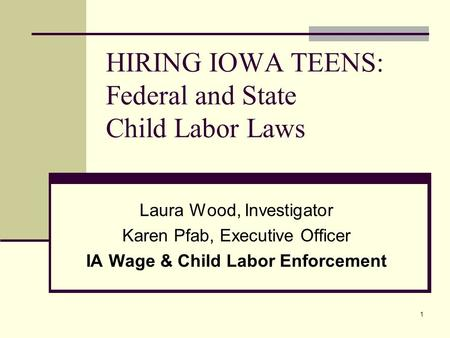 1 HIRING IOWA TEENS: Federal and State Child Labor Laws Laura Wood, Investigator Karen Pfab, Executive Officer IA Wage & Child Labor Enforcement.