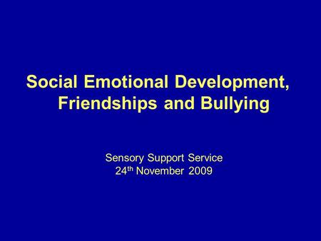Social Emotional Development, Friendships and Bullying Sensory Support Service 24 th November 2009.