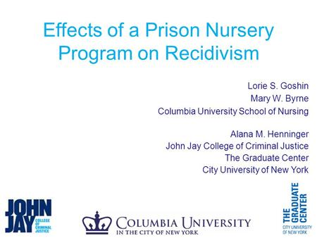 Effects of a Prison Nursery Program on Recidivism Lorie S. Goshin Mary W. Byrne Columbia University School of Nursing Alana M. Henninger John Jay College.
