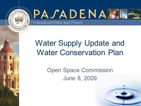 Pasadena Water and Power 1 Water Supply Update and Water Conservation Plan Open Space Commission June 8, 2009.