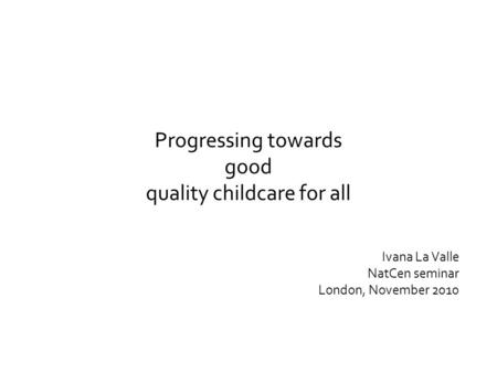 Progressing towards good quality childcare for all Ivana La Valle NatCen seminar London, November 2010.