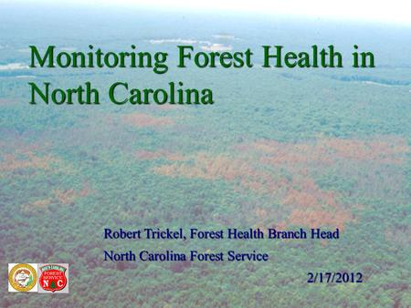 Monitoring Forest Health in North Carolina Robert Trickel, Forest Health Branch Head North Carolina Forest Service 2/17/2012.