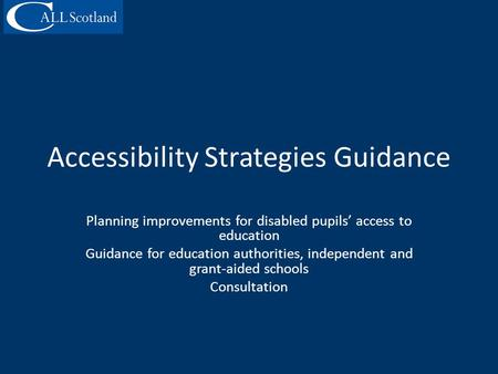 Accessibility Strategies Guidance Planning improvements for disabled pupils' access to education Guidance for education authorities, independent and grant-aided.