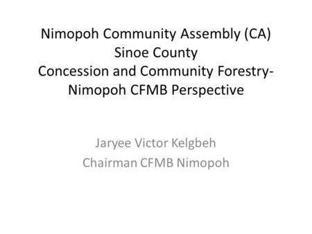 Nimopoh Community Assembly (CA) Sinoe County Concession and Community Forestry- Nimopoh CFMB Perspective Jaryee Victor Kelgbeh Chairman CFMB Nimopoh.