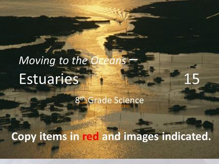 Moving to the Oceans – Estuaries 15 8 th Grade Science Copy items in red and images indicated.
