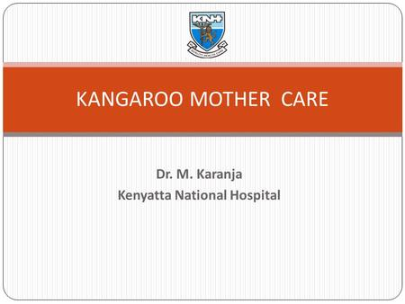 Dr. M. Karanja Kenyatta National Hospital KANGAROO MOTHER CARE.