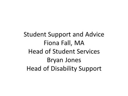 Student Support and Advice Fiona Fall, MA Head of Student Services Bryan Jones Head of Disability Support.