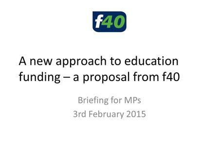 A new approach to education funding – a proposal from f40 Briefing for MPs 3rd February 2015.