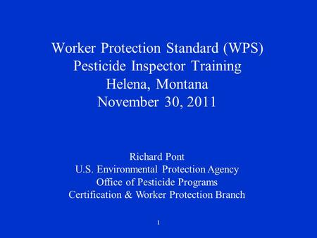 1 Worker Protection Standard (WPS) Pesticide Inspector Training Helena, Montana November 30, 2011 Richard Pont U.S. Environmental Protection Agency Office.